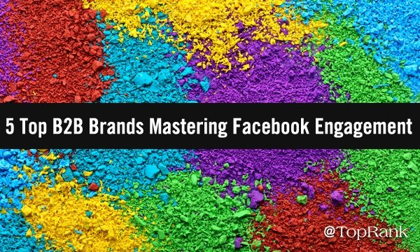 5 Top B2B Brands Mastering Facebook Engagement