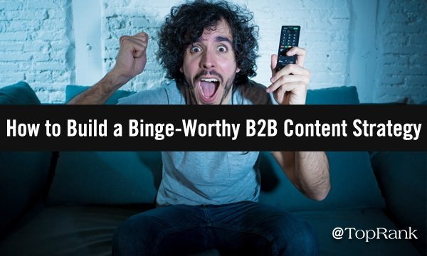 How to Build a Binge-Worthy B2B Content Marketing Strategy