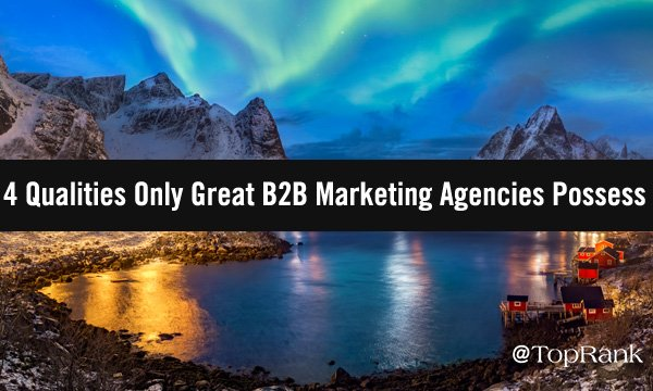 4 Qualities Only Great B2B Marketing Agencies Possess