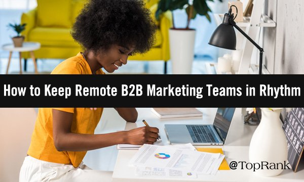 6 Tips to Keep B2B Marketing Teams in Rhythm While Working Remotely