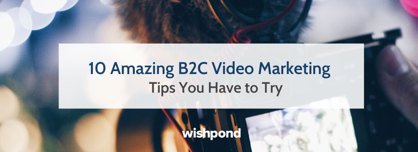 10 Amazing B2C Video Marketing Tips You Have to Try