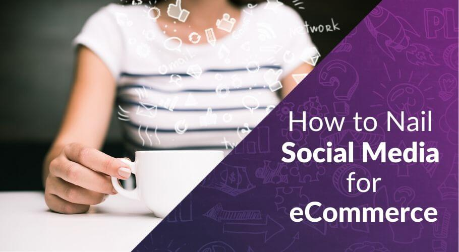 How to Nail Social Media for eCommerce