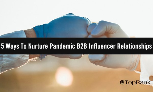 How to Nurture B2B Influencer Relationships During the Pandemic