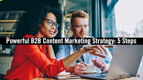 5 Steps for a More Powerful B2B Content Marketing Strategy