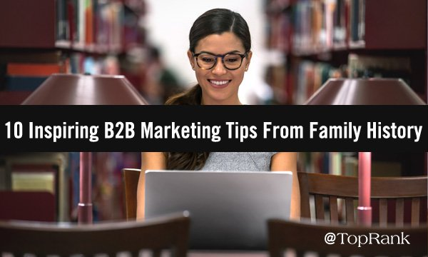 10 Inspiring B2B Marketing Tips From Family History