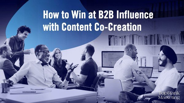 How to Win at B2B Influence With The Magic of Content Co-Creation
