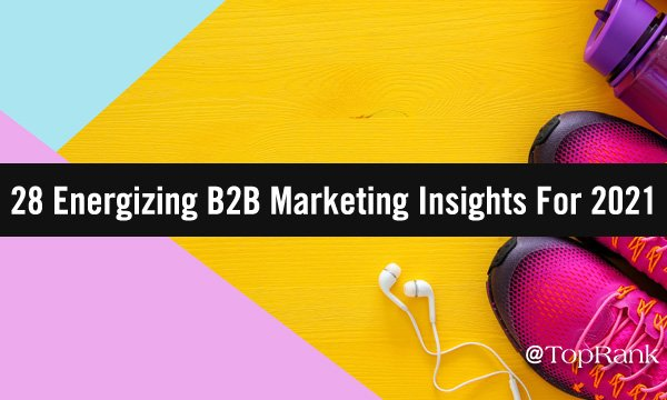 28 B2B Marketing Insights To Energize & Humanize Your 2021