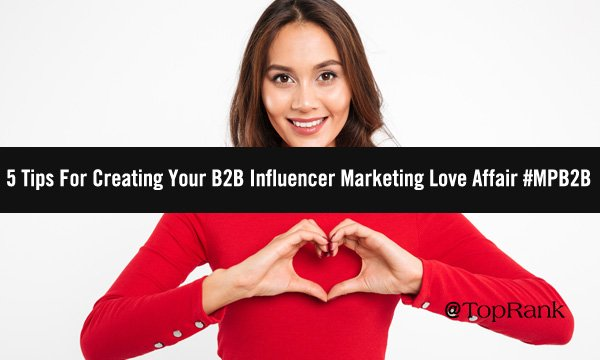 5 Tips For Creating Your B2B Influencer Marketing Love Affair #MPB2B