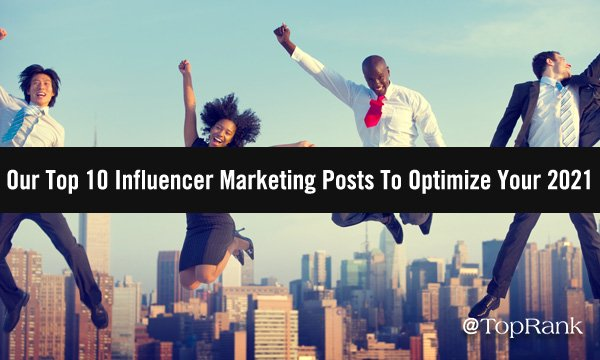 Our Top 10 Influencer Marketing Posts To Optimize Your 2021