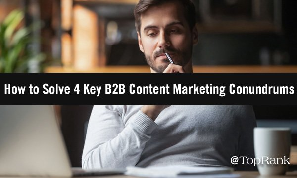 Increase B2B Content Marketing Success by Conquering 4 Conundrums