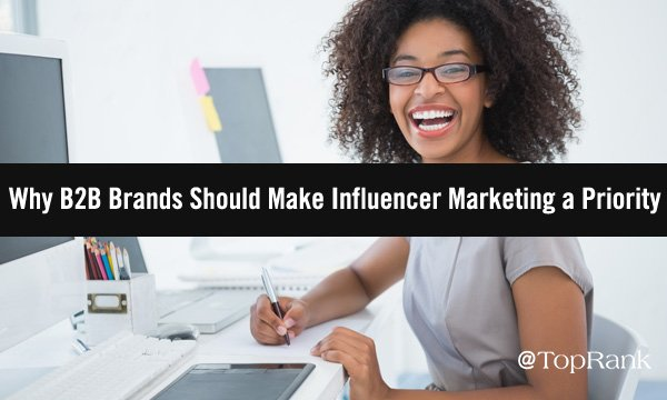 Why Influencer Marketing Should Be a Priority 2021 Tactic for B2B Brands