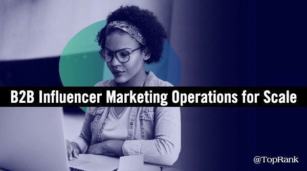 How to Scale B2B Influencer Marketing: Operations, Process and Technology