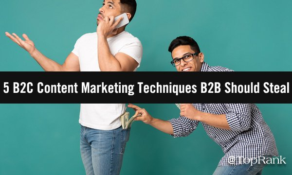 5 B2C Content Marketing Techniques to Steal for B2B (And 5 to Avoid)