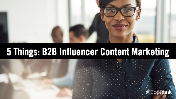 B2B Influencer Content Marketing – 5 Things Marketers Need to Know