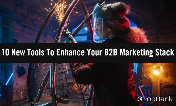 10+ New Tools To Enhance Your B2B Marketing Stack