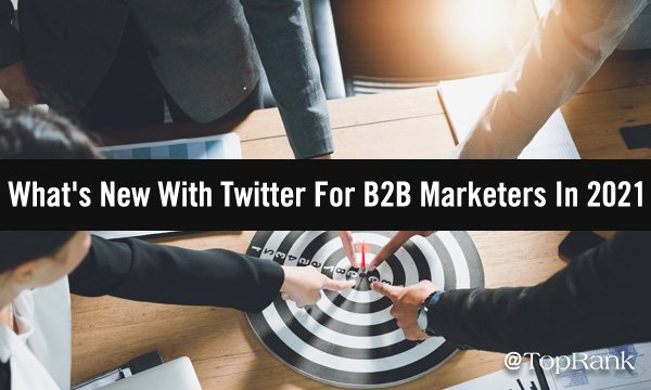 What's New With Twitter For B2B Marketers In 2021
