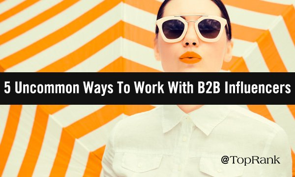 5 Uncommon Ways To Work With B2B Influencers