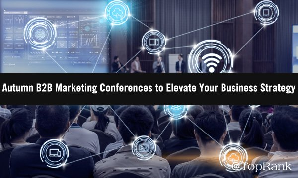 Autumn B2B Marketing Conferences to Elevate & Inform Your Strategy