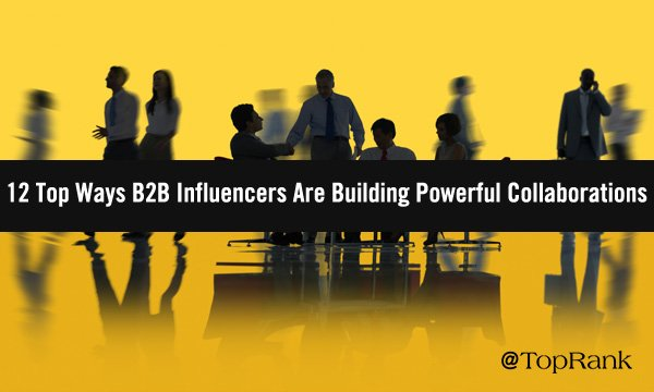 12 Top Ways Successful B2B Influencers Are Building Powerful Marketing Collaborations